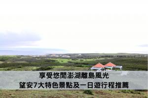 享受悠閒澎湖離島風光 望安7大特色景點及一日遊行程推薦