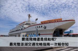 要搭飛機還是搭船呢_最完整澎湖交通攻略指南一次報你知